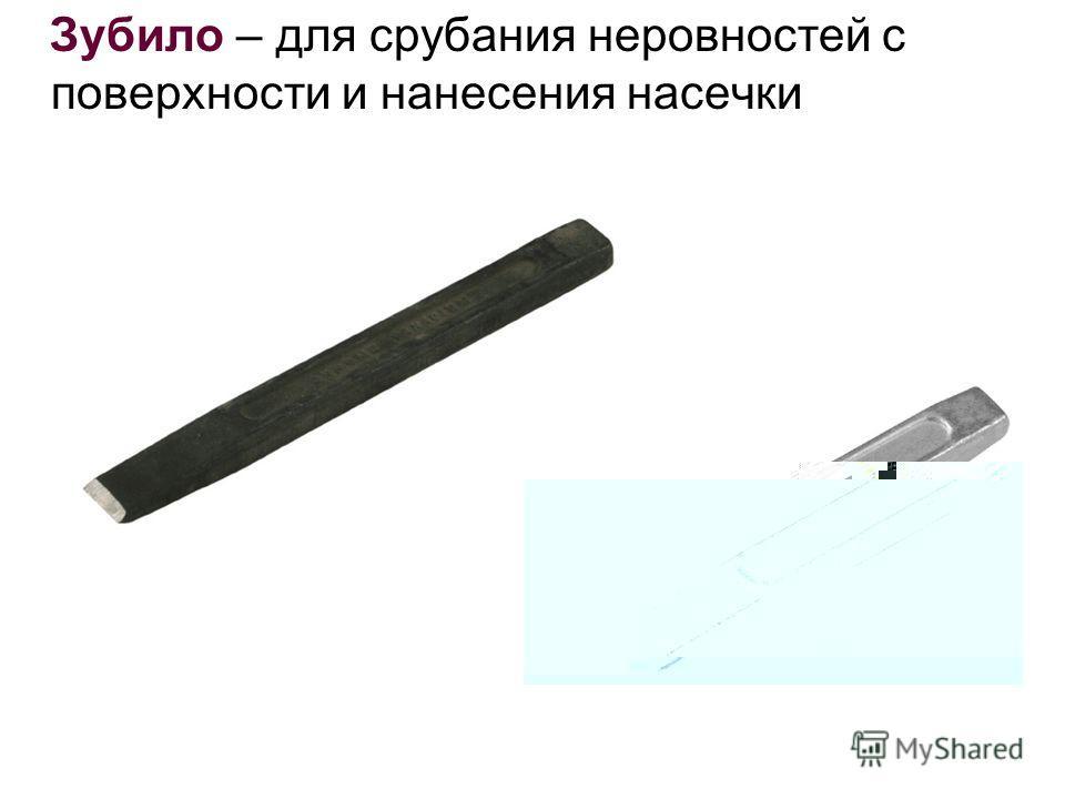 Зубило – для срубания неровностей с поверхности и нанесения насечки