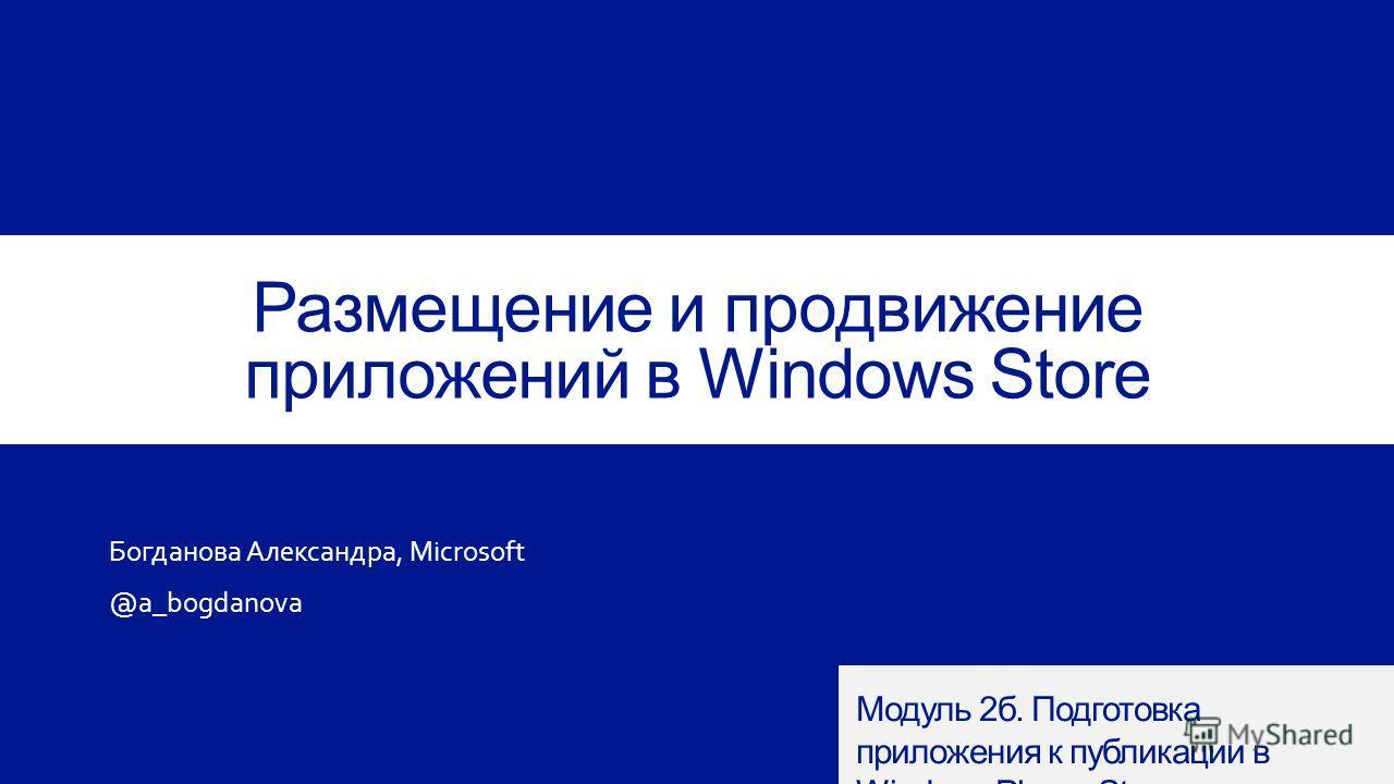 Размещение и продвижение приложений в Windows Store Богданова Александра, Microsoft @a_bogdanova Модуль 2 б. Подготовка приложения к публикации в Windows Phone Store