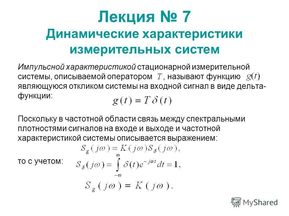 Лекция 7 Динамические характеристики измерительных систем Импульсной характеристикой стационарной измерительной системы, описываемой оператором, называют функцию, являющуюся откликом системы на входной сигнал в виде дельта- функции: Поскольку в часто