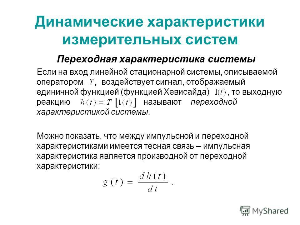 Динамические характеристики измерительных систем Переходная характеристика системы Если на вход линейной стационарной системы, описываемой оператором, воздействует сигнал, отображаемый единичной функцией (функцией Хевисайда), то выходную реакцию назы