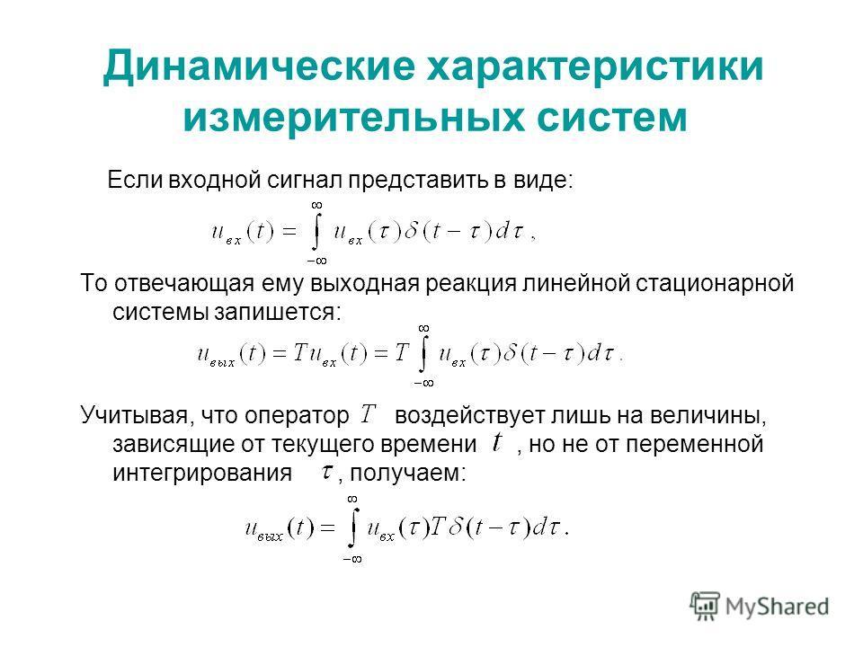 Динамические характеристики измерительных систем Если входной сигнал представить в виде: То отвечающая ему выходная реакция линейной стационарной системы запишется: Учитывая, что оператор воздействует лишь на величины, зависящие от текущего времени,