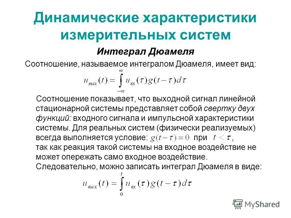 Динамические характеристики измерительных систем Интеграл Дюамеля Соотношение, называемое интегралом Дюамеля, имеет вид: Соотношение показывает, что выходной сигнал линейной стационарной системы представляет собой свертку двух функций: входного сигна
