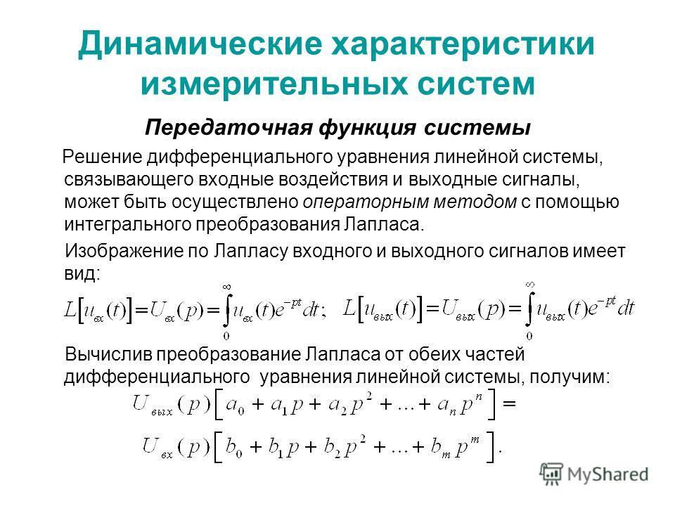 Динамические характеристики измерительных систем Передаточная функция системы Решение дифференциального уравнения линейной системы, связывающего входные воздействия и выходные сигналы, может быть осуществлено операторным методом с помощью интегрально