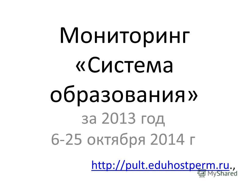 Мониторинг «Система образования» за 2013 год 6-25 октября 2014 г http://pult.eduhostperm.ruhttp://pult.eduhostperm.ru.,