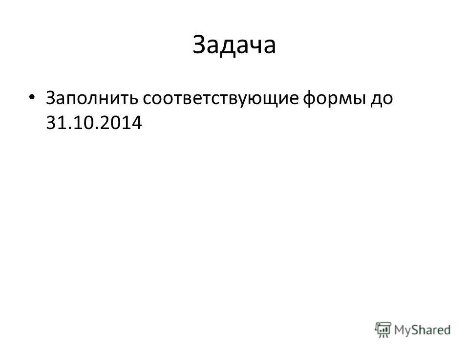 Задача Заполнить соответствующие формы до 31.10.2014