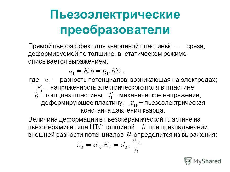 Пьезоэлектрические преобразователи Прямой пьезоэффект для кварцевой пластины среза, деформируемой по толщине, в статическом режиме описывается выражением: где разность потенциалов, возникающая на электродах; напряженность электрического поля в пласти