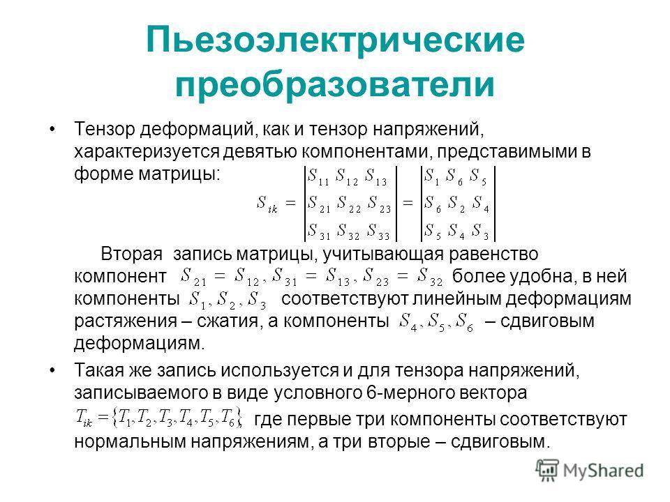 Пьезоэлектрические преобразователи Тензор деформаций, как и тензор напряжений, характеризуется девятью компонентами, представимыми в форме матрицы: Вторая запись матрицы, учитывающая равенство компонент более удобна, в ней компоненты соответствуют ли