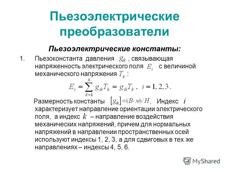 Пьезоэлектрические преобразователи Пьезоэлектрические константы: 1. Пьезоконстанта давления, связывающая напряженность электрического поля с величиной механического напряжения : Размерность константы. Индекс характеризует направление ориентации элект