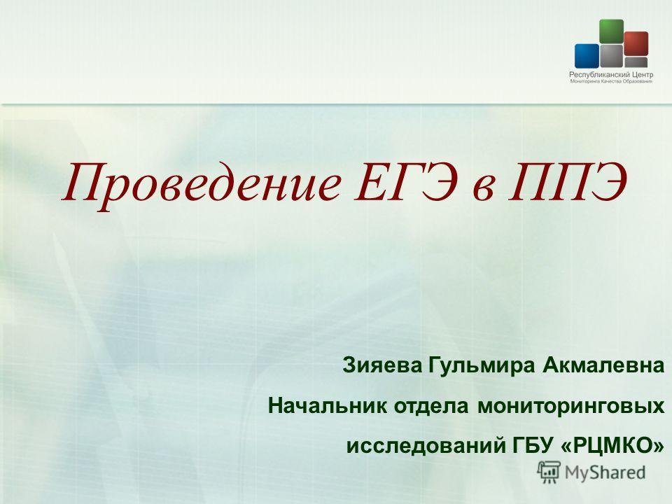 Проведение ЕГЭ в ППЭ Зияева Гульмира Акмалевна Начальник отдела мониторинговых исследований ГБУ «РЦМКО»