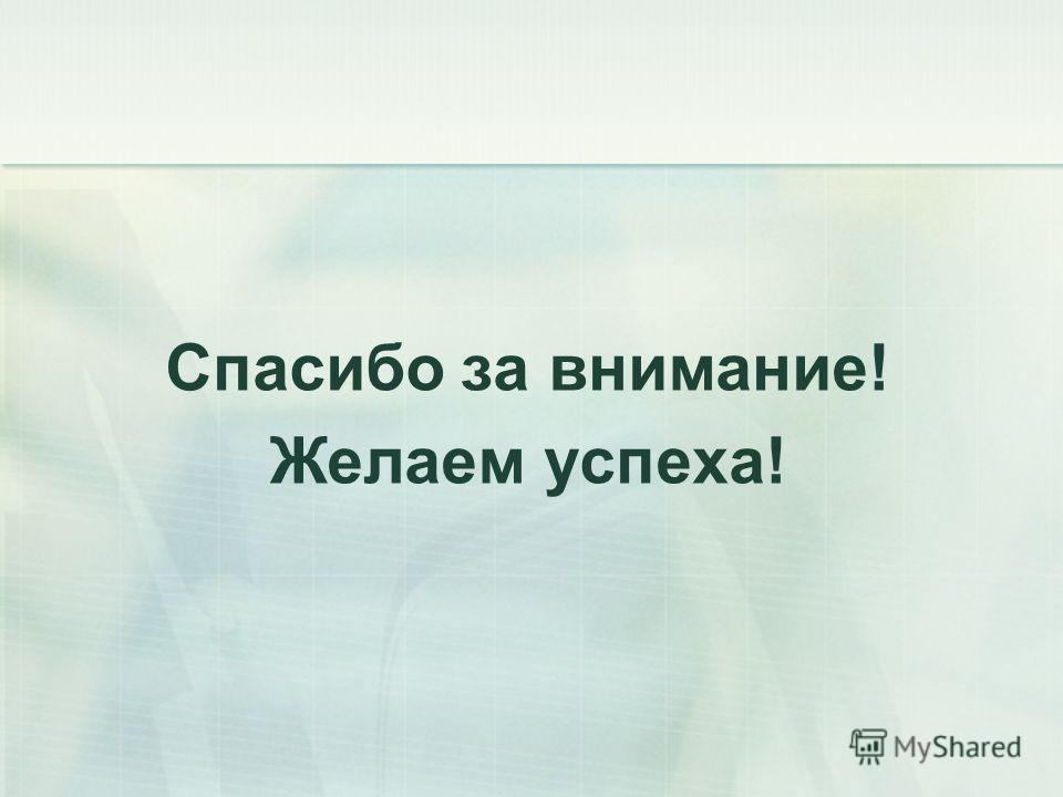 Спасибо за внимание! Желаем успеха!