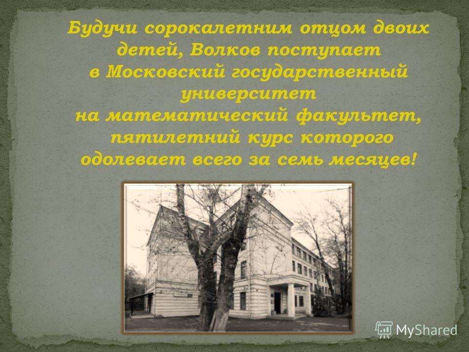 Будучи сорокалетним отцом двоих детей, Волков поступает в Московский государственный университет на математический факультет, пятилетний курс которого одолевает всего за семь месяцев!