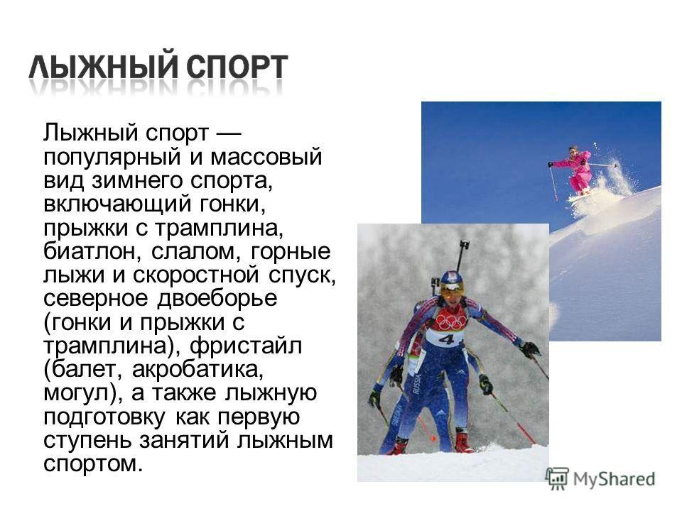 Лыжный спорт популярный и массовый вид зимнего спорта, включающий гонки, прыжки с трамплина, биатлон, слалом, горные лыжи и скоростной спуск, северное двоеборье (гонки и прыжки с трамплина), фристайл (балет, акробатика, могул), а также лыжную подгото