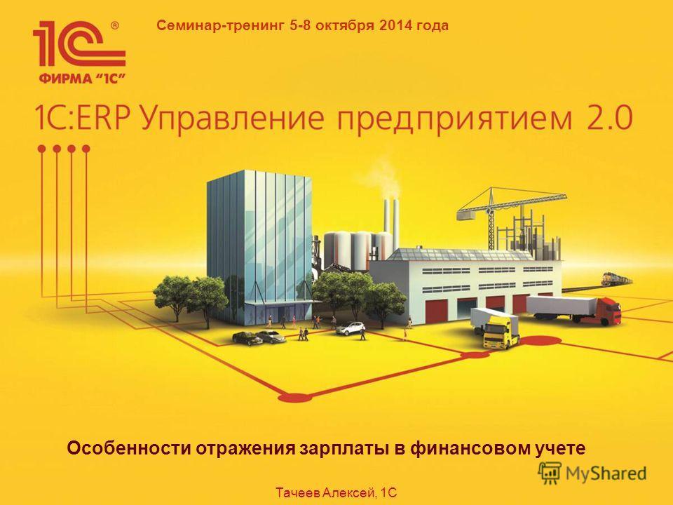 Семинар-тренинг 5-8 октября 2014 года Особенности отражения зарплаты в финансовом учете Тачеев Алексей, 1С