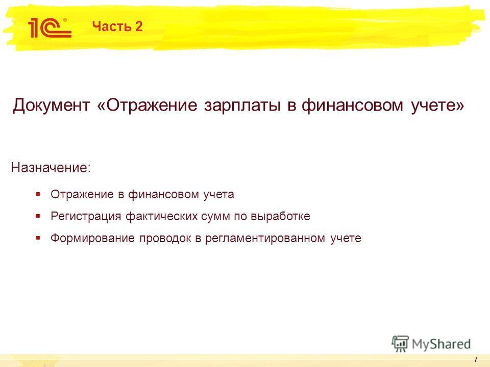 7 Документ «Отражение зарплаты в финансовом учете» Назначение: Отражение в финансовом учета Регистрация фактических сумм по выработке Формирование проводок в регламентированном учете Часть 2