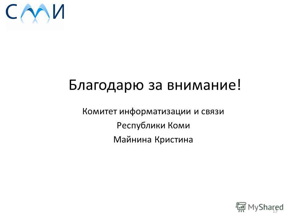 Благодарю за внимание! 13 Комитет информатизации и связи Республики Коми Майнина Кристина