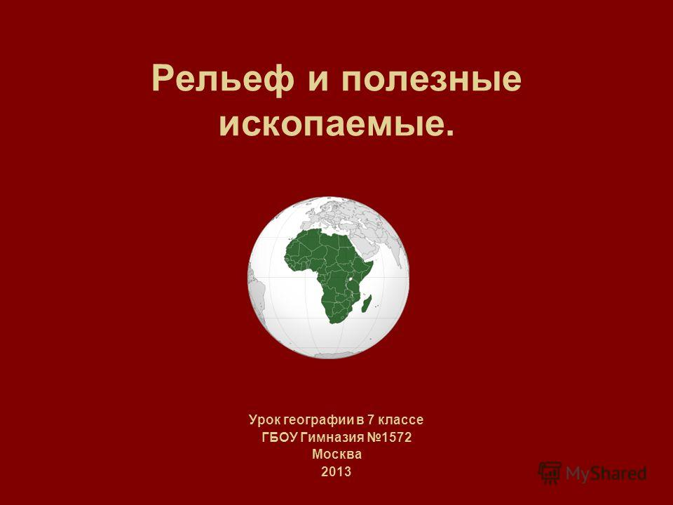 Рельеф и полезные ископаемые. Урок географии в 7 классе ГБОУ Гимназия 1572 Москва 2013