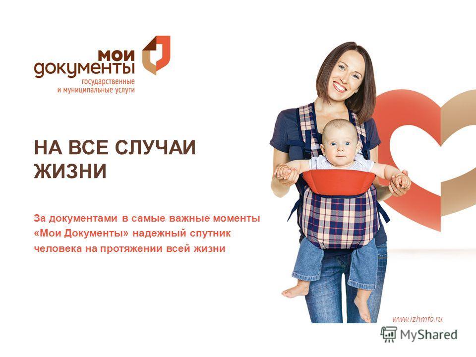 НА ВСЕ СЛУЧАИ ЖИЗНИ www.izhmfc.ru За документами в самые важные моменты «Мои Документы» надежный спутник человека на протяжении всей жизни