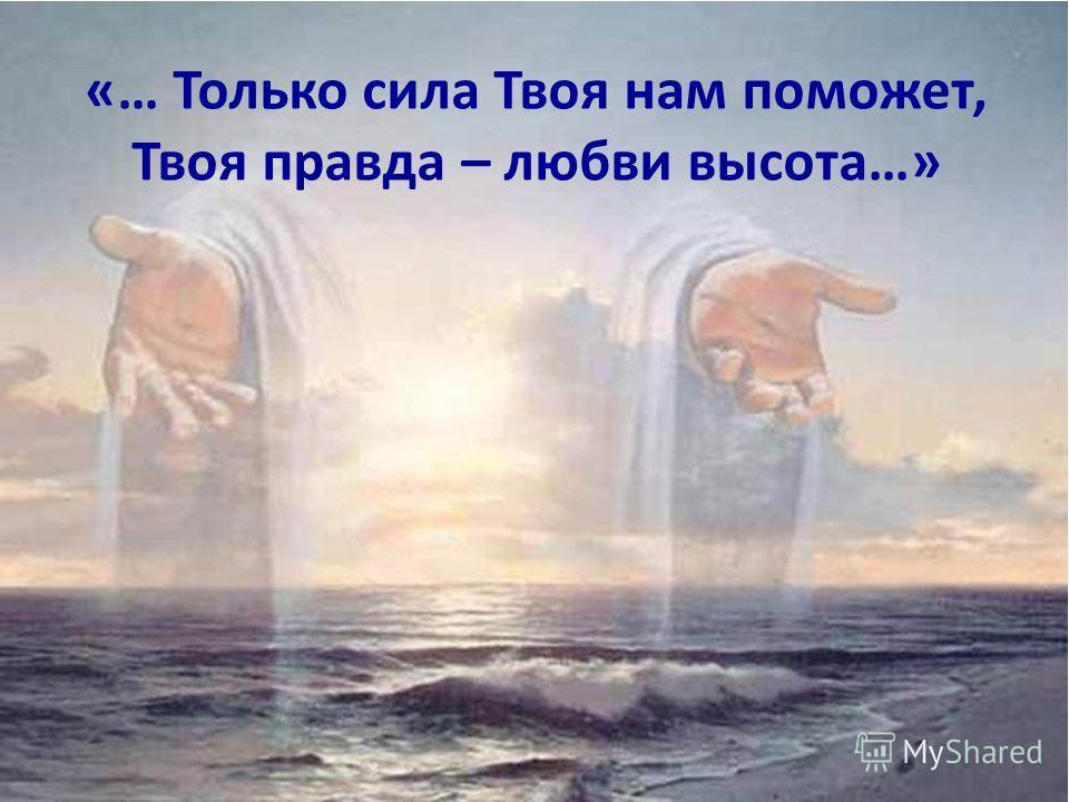 «… Только сила Твоя нам поможет, Твоя правда – любви высота…»