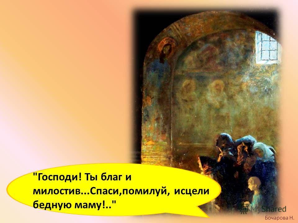 Бочарова Н. Господи! Ты благ и милостив...Спаси,помилуй, исцели бедную маму!..