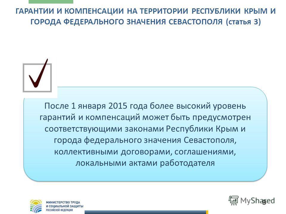 9 ГАРАНТИИ И КОМПЕНСАЦИИ НА ТЕРРИТОРИИ РЕСПУБЛИКИ КРЫМ И ГОРОДА ФЕДЕРАЛЬНОГО ЗНАЧЕНИЯ СЕВАСТОПОЛЯ (статья 3) После 1 января 2015 года более высокий уровень гарантий и компенсаций может быть предусмотрен соответствующими законами Республики Крым и гор