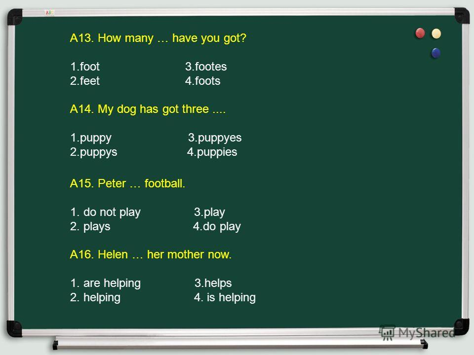 A15. Peter … football. 1. do not play 3. play 2. plays 4. do play A16. Helen … her mother now. 1. are helping 3. helps 2. helping 4. is helping A13. How many … have you got? 1. foot 3. footes 2. feet 4. foots A14. My dog has got three.... 1. puppy 3.