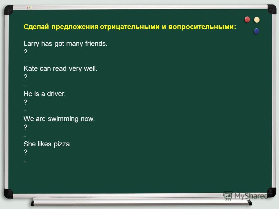 Cделай предложения отрицательными и вопросительными: Larry has got many friends. ? - Kate can read very well. ? - He is a driver. ? - We are swimming now. ? - She likes pizza. ? -