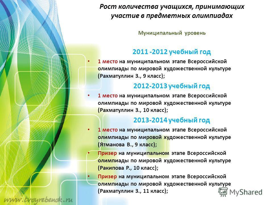 Рост количества учащихся, принимающих участие в предметных олимпиадах Муниципальный уровень 2011 -2012 учебный год 1 место на муниципальном этапе Всероссийской олимпиады по мировой художественной культуре (Рахматуллин З., 9 класс); 2012-2013 учебный