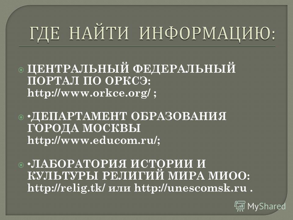 ЦЕНТРАЛЬНЫЙ ФЕДЕРАЛЬНЫЙ ПОРТАЛ ПО ОРКСЭ: http://www.orkce.org/ ; ДЕПАРТАМЕНТ ОБРАЗОВАНИЯ ГОРОДА МОСКВЫ http://www.educom.ru/; ЛАБОРАТОРИЯ ИСТОРИИ И КУЛЬТУРЫ РЕЛИГИЙ МИРА МИОО: http://relig.tk/ или http://unescomsk.ru.