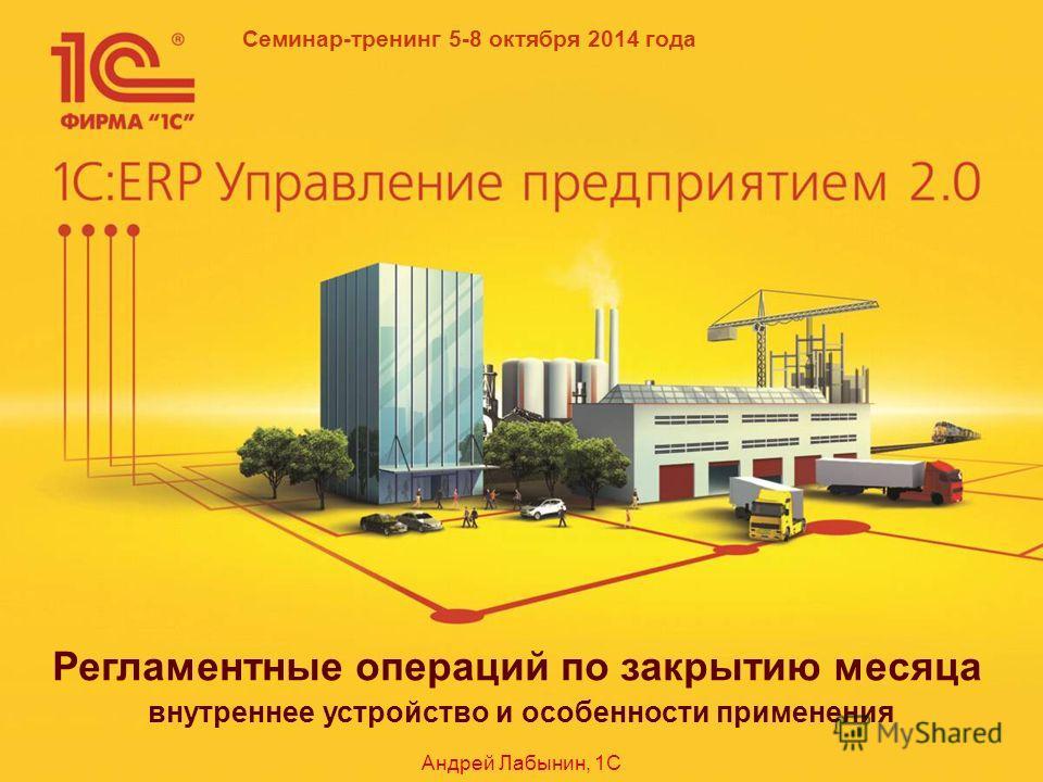 Семинар-тренинг 5-8 октября 2014 года Регламентные операций по закрытию месяца внутреннее устройство и особенности применения Андрей Лабынин, 1С