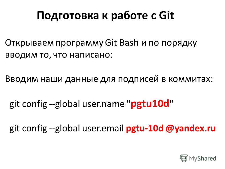 Подготовка к работе с Git Открываем программу Git Bash и по порядку вводим то, что написано: Вводим наши данные для подписей в коммитах: git config --global user.name  pgtu10d  git config --global user.email pgtu-10d @yandex.ru