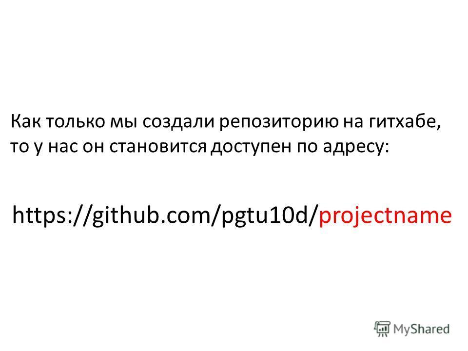 Как только мы создали репозиторию на гитхабе, то у нас он становится доступен по адресу: https://github.com/pgtu10d/projectname