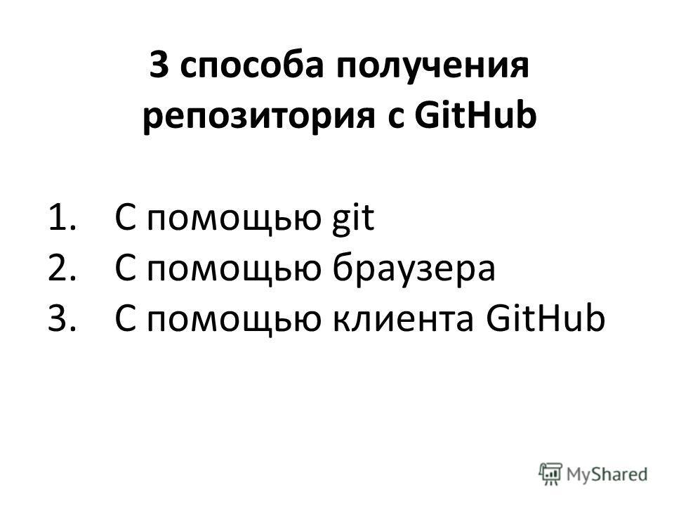 1. С помощью git 2. С помощью браузера 3. С помощью клиента GitHub 3 способа получения репозитория с GitHub