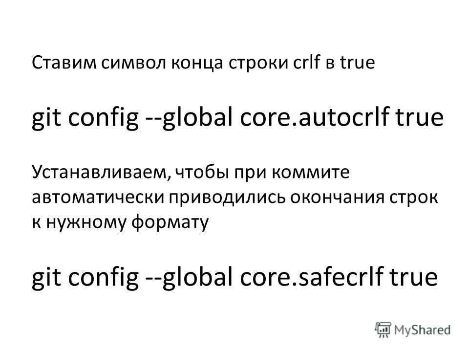 Ставим символ конца строки crlf в true git config --global core.autocrlf true Устанавливаем, чтобы при коммите автоматически приводились окончания строк к нужному формату git config --global core.safecrlf true