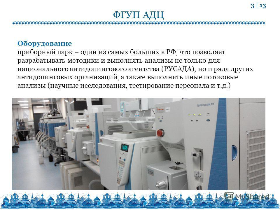 3 | 13 ФГУП АДЦ Оборудование приборный парк – один из самых больших в РФ, что позволяет разрабатывать методики и выполнять анализы не только для национального антидопингового агентства (РУСАДА), но и ряда других антидопинговых организаций, а также вы