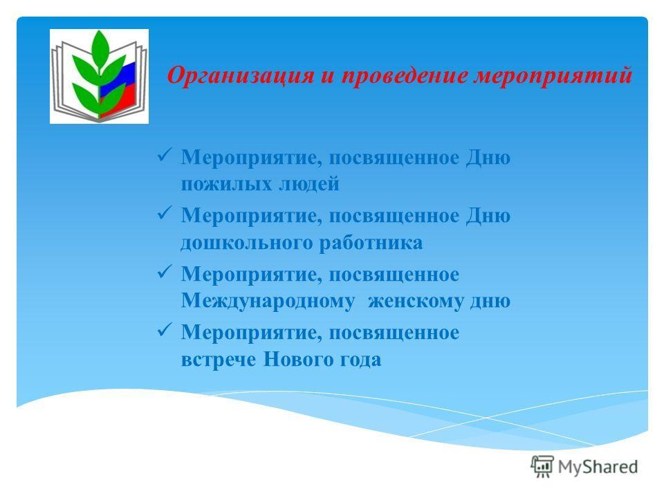 Организация и проведение мероприятий Мероприятие, посвященное Дню пожилых людей Мероприятие, посвященное Дню дошкольного работника Мероприятие, посвященное Международному женскому дню Мероприятие, посвященное встрече Нового года