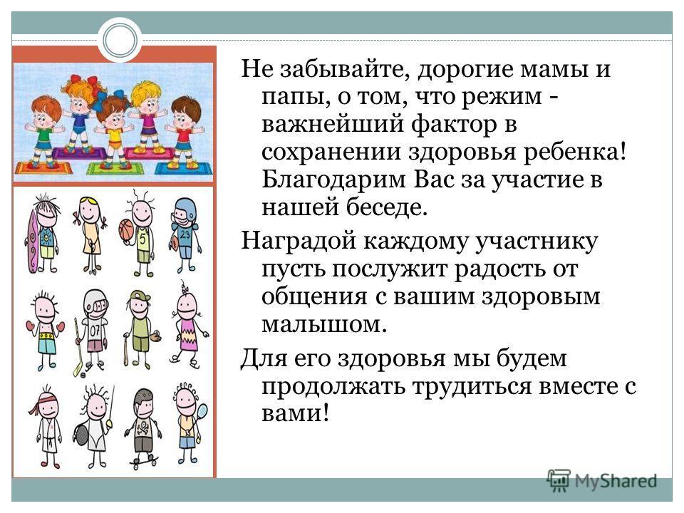 Не забывайте, дорогие мамы и папы, о том, что режим - важнейший фактор в сохранении здоровья ребенка! Благодарим Вас за участие в нашей беседе. Наградой каждому участнику пусть послужит радость от общения с вашим здоровым малышом. Для его здоровья мы