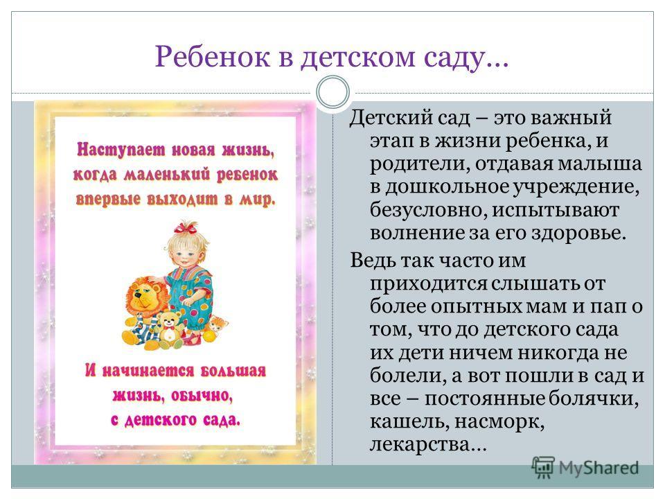 Ребенок в детском саду… Детский сад – это важный этап в жизни ребенка, и родители, отдавая малыша в дошкольное учреждение, безусловно, испытывают волнение за его здоровье. Ведь так часто им приходится слышать от более опытных мам и пап о том, что до