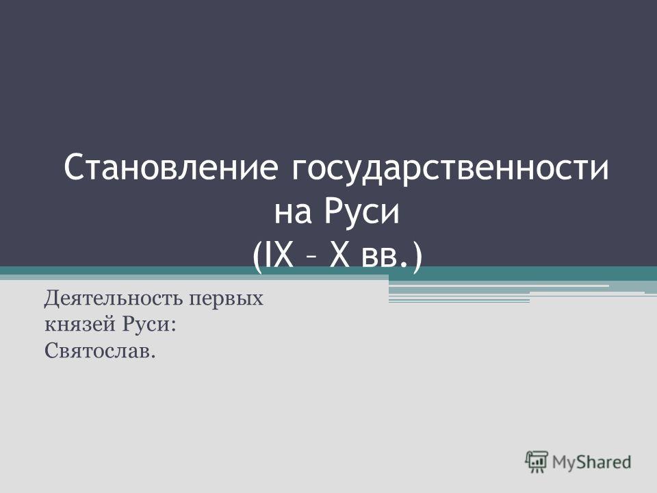 Становление государственности на Руси (IX – X вв.) Деятельность первых князей Руси: Святослав.