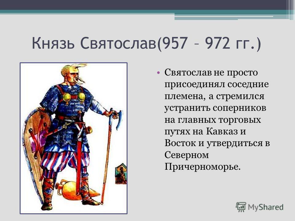 Князь Святослав(957 – 972 гг.) Святослав не просто присоединял соседние племена, а стремился устранить соперников на главных торговых путях на Кавказ и Восток и утвердиться в Северном Причерноморье.