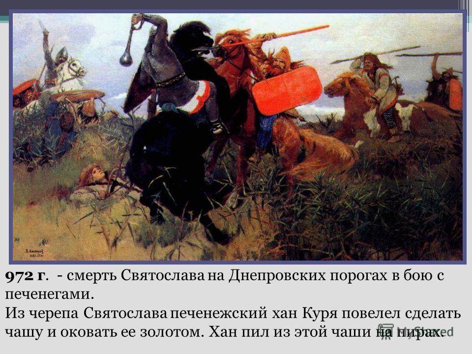 972 г. - смерть Святослава на Днепровских порогах в бою с печенегами. Из черепа Святослава печенежский хан Куря повелел сделать чашу и оковать ее золотом. Хан пил из этой чаши на пирах.