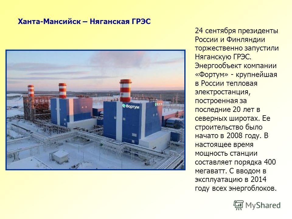 24 сентября президенты России и Финляндии торжественно запустили Няганскую ГРЭС. Энергообъект компании «Фортум» - крупнейшая в России тепловая электростанция, построенная за последние 20 лет в северных широтах. Ее строительство было начато в 2008 год