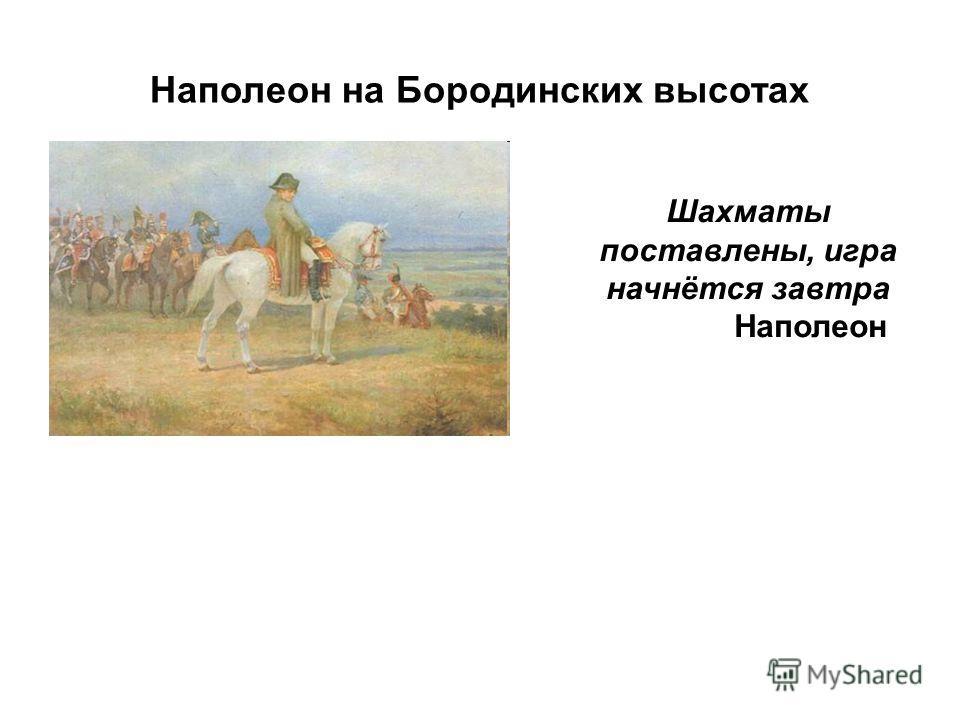 Наполеон на Бородинских высотах Шахматы поставлены, игра начнётся завтра Наполеон