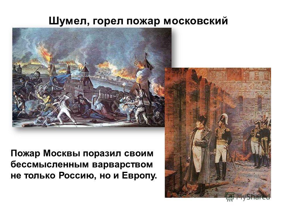 Шумел, горел пожар московский Пожар Москвы поразил своим бессмысленным варварством не только Россию, но и Европу.