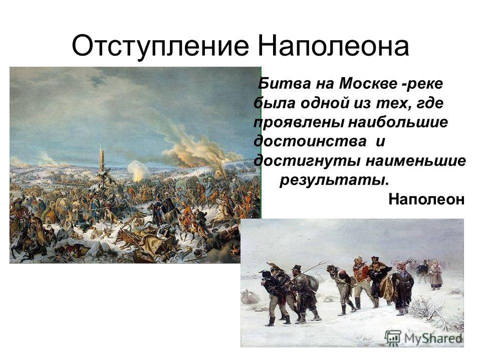 Отступление Наполеона Битва на Москве -реке была одной из тех, где проявлены наибольшие достоинства и достигнуты наименьшие результаты. Наполеон