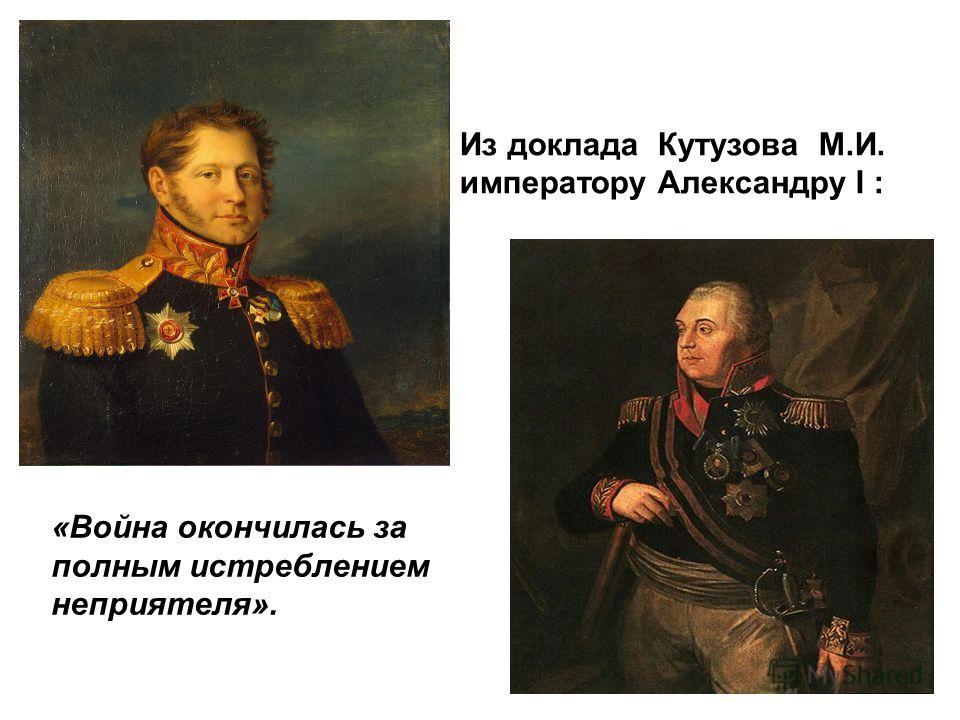 «Война окончилась за полным истреблением неприятеля». Из доклада Кутузова М.И. императору Александру I :