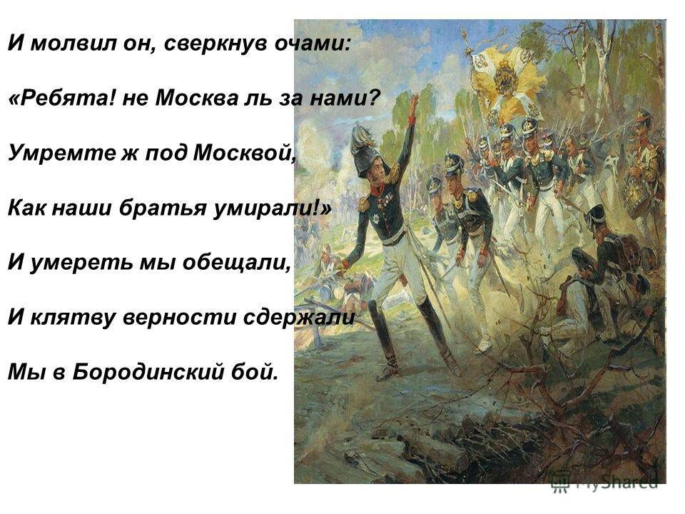 И молвил он, сверкнув очами: «Ребята! не Москва ль за нами? Умремте ж под Москвой, Как наши братья умирали!» И умереть мы обещали, И клятву верности сдержали Мы в Бородинский бой.