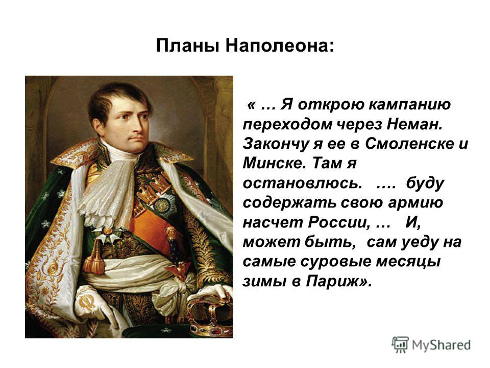 Планы Наполеона: « … Я открою кампанию переходом через Неман. Закончу я ее в Смоленске и Минске. Там я остановлюсь. …. буду содержать свою армию насчет России, … И, может быть, сам уеду на самые суровые месяцы зимы в Париж».