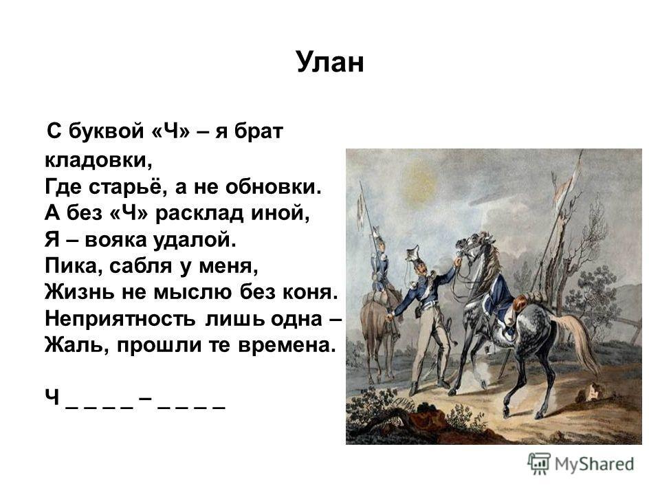 Улан С буквой «Ч» – я брат кладовки, Где старьё, а не обновки. А без «Ч» расклад иной, Я – вояка удалой. Пика, сабля у меня, Жизнь не мыслю без коня. Неприятность лишь одна – Жаль, прошли те времена. Ч _ _ _ _ – _ _ _ _