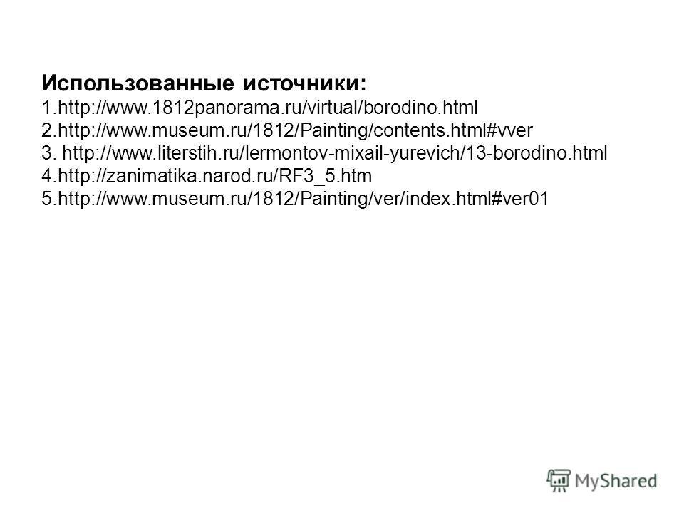 Использованные источники: 1.http://www.1812panorama.ru/virtual/borodino.html 2.http://www.museum.ru/1812/Painting/contents.html#vver 3. http://www.literstih.ru/lermontov-mixail-yurevich/13-borodino.html 4.http://zanimatika.narod.ru/RF3_5. htm 5.http: