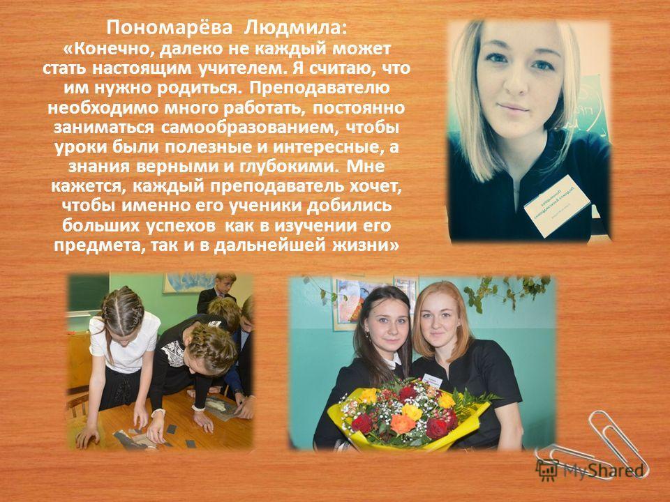 Пономарёва Людмила: «Конечно, далеко не каждый может стать настоящим учителем. Я считаю, что им нужно родиться. Преподавателю необходимо много работать, постоянно заниматься самообразованием, чтобы уроки были полезные и интересные, а знания верными и